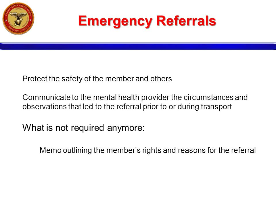 Emergency Referrals Protect the safety of the member and others Communicate to the mental health provider the circumstances and observations that led to the referral prior to or during transport What is not required anymore: Memo outlining the member's rights and reasons for the referral