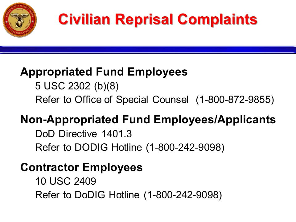 Civilian Reprisal Complaints Appropriated Fund Employees 5 USC 2302 (b)(8) Refer to Office of Special Counsel (1-800-872-9855) Non-Appropriated Fund Employees/Applicants DoD Directive 1401.3 Refer to DODIG Hotline (1-800-242-9098) Contractor Employees 10 USC 2409 Refer to DoDIG Hotline (1-800-242-9098)