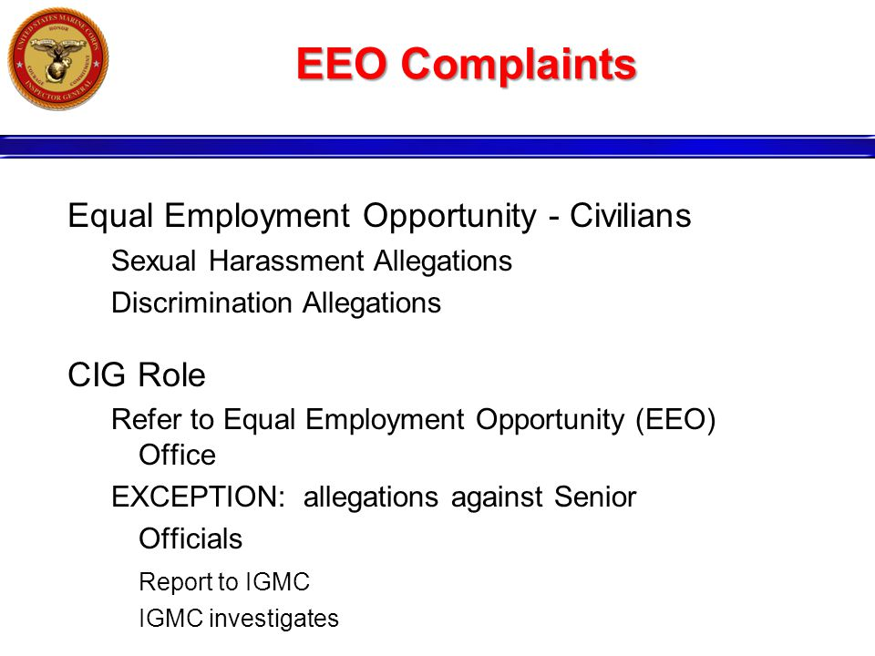 EEO Complaints Equal Employment Opportunity - Civilians Sexual Harassment Allegations Discrimination Allegations CIG Role Refer to Equal Employment Opportunity (EEO) Office EXCEPTION: allegations against Senior Officials Report to IGMC IGMC investigates