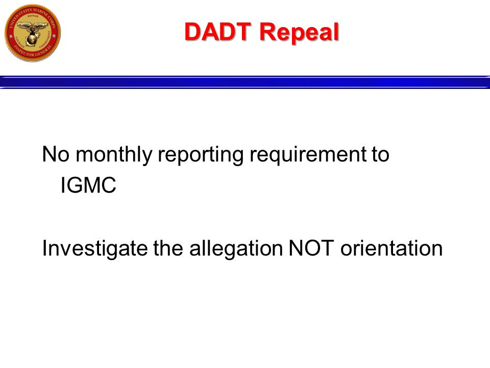 DADT Repeal No monthly reporting requirement to IGMC Investigate the allegation NOT orientation