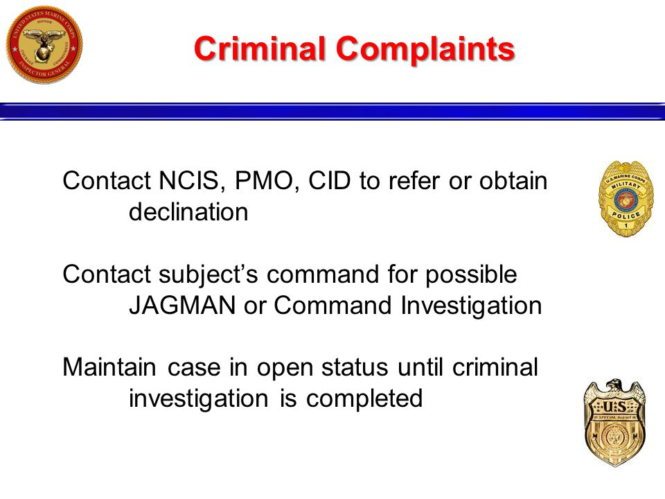 Criminal Complaints Contact NCIS, PMO, CID to refer or obtain declination Contact subject's command for possible JAGMAN or Command Investigation Maint