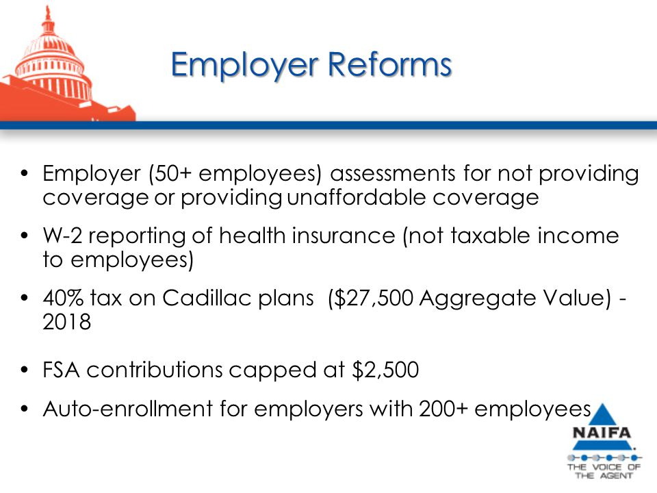 Employer Reforms Employer (50+ employees) assessments for not providing coverage or providing unaffordable coverage W-2 reporting of health insurance (not taxable income to employees) 40% tax on Cadillac plans ($27,500 Aggregate Value) - 2018 FSA contributions capped at $2,500 Auto-enrollment for employers with 200+ employees