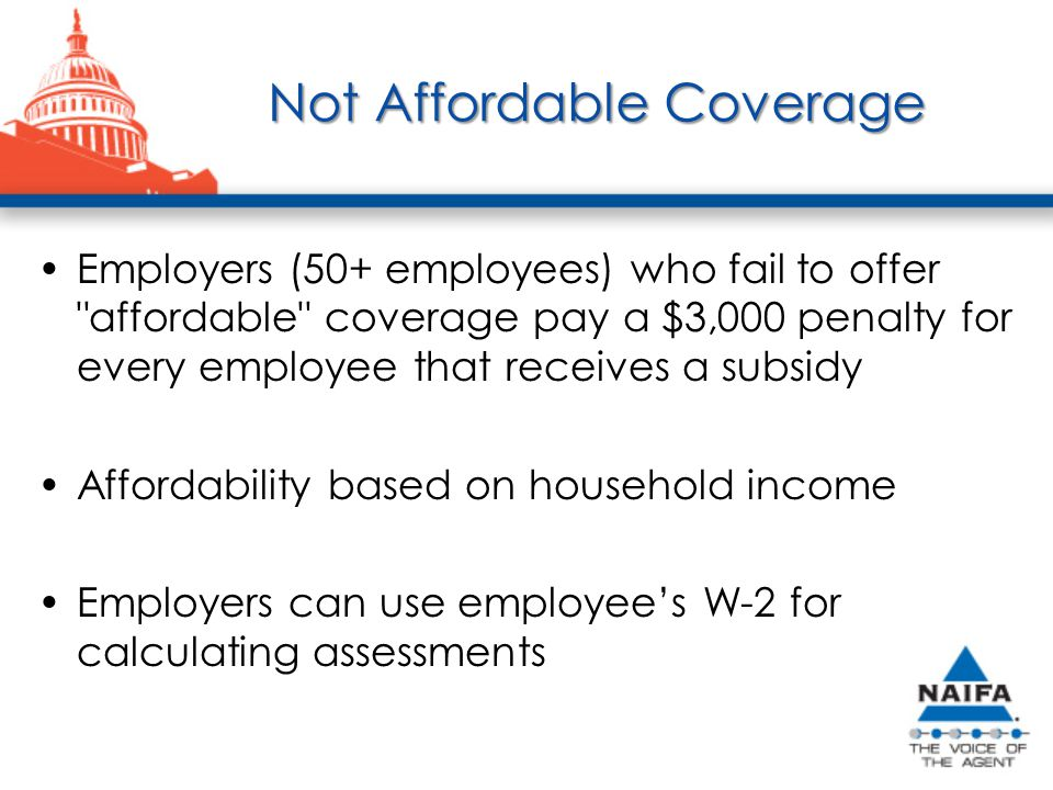 Not Affordable Coverage Employers (50+ employees) who fail to offer affordable coverage pay a $3,000 penalty for every employee that receives a subsidy Affordability based on household income Employers can use employee's W-2 for calculating assessments
