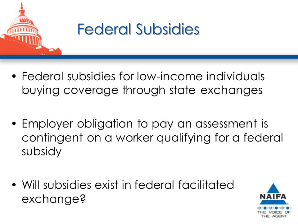 Federal Subsidies Federal subsidies for low-income individuals buying coverage through state exchanges Employer obligation to pay an assessment is contingent on a worker qualifying for a federal subsidy Will subsidies exist in federal facilitated exchange