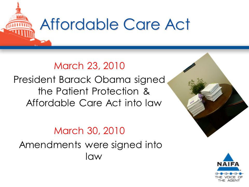 Affordable Care Act March 23, 2010 President Barack Obama signed the Patient Protection & Affordable Care Act into law March 30, 2010 Amendments were signed into law