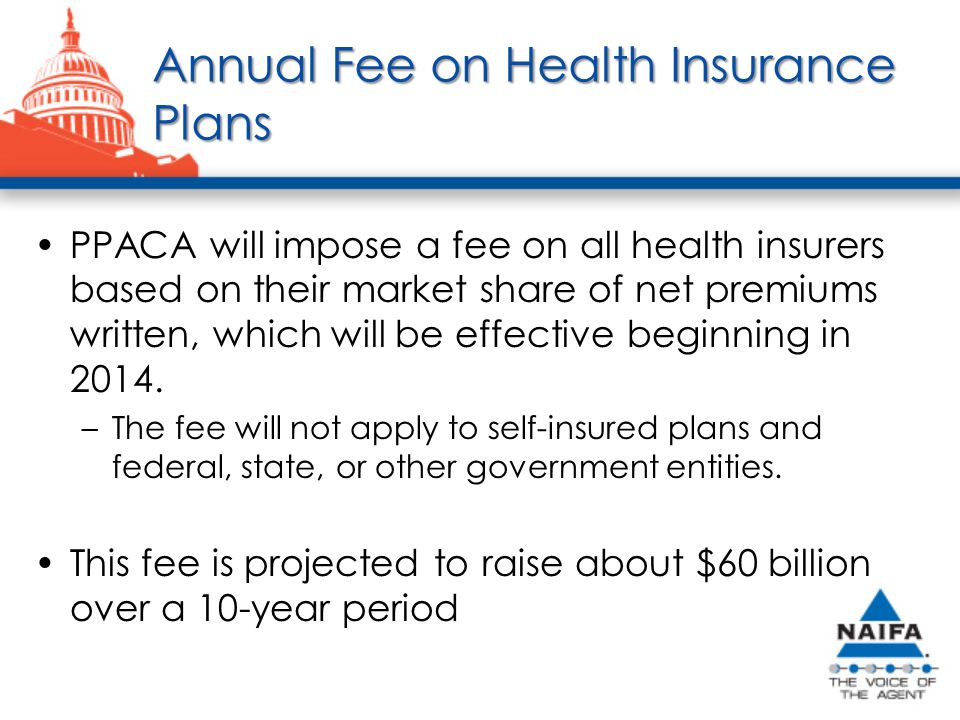Annual Fee on Health Insurance Plans PPACA will impose a fee on all health insurers based on their market share of net premiums written, which will be effective beginning in 2014.