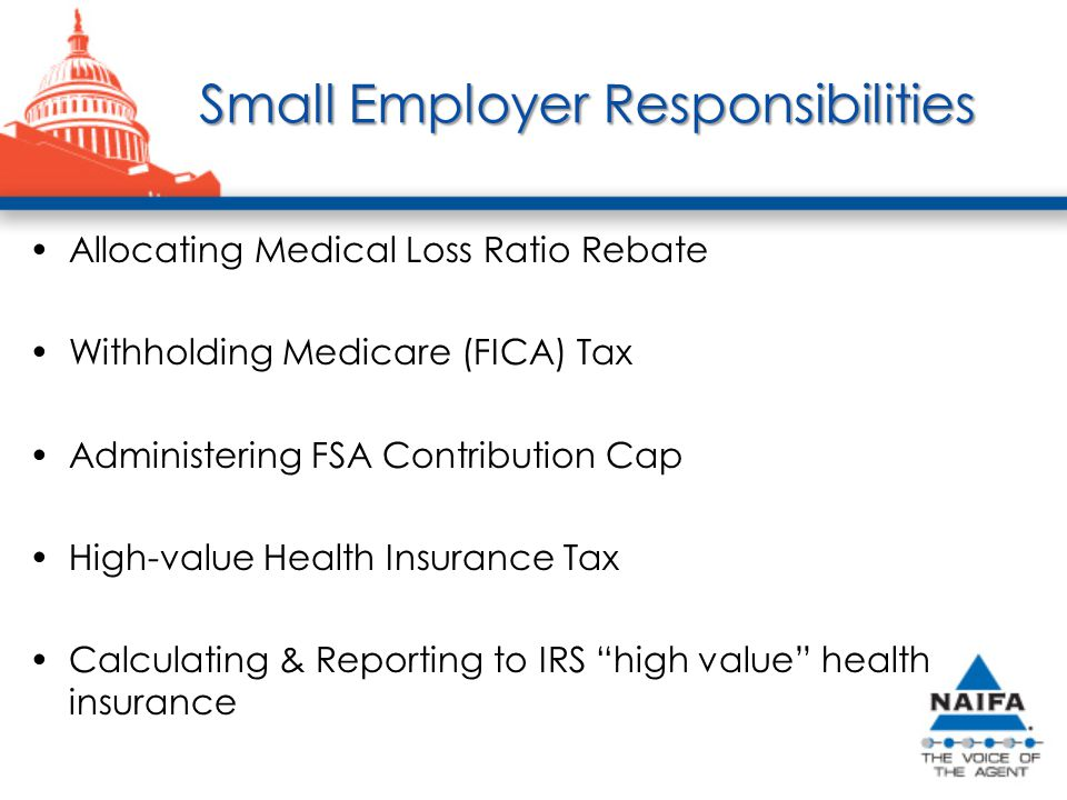 Small Employer Responsibilities Small Employer Responsibilities Allocating Medical Loss Ratio Rebate Withholding Medicare (FICA) Tax Administering FSA Contribution Cap High-value Health Insurance Tax Calculating & Reporting to IRS high value health insurance