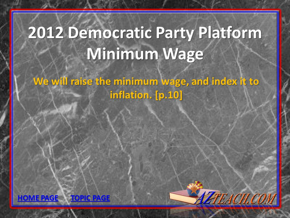 2012 Democratic Party Platform Minimum Wage We will raise the minimum wage, and index it to inflation. [p.10] HOME PAGE HOME PAGE TOPIC PAGE TOPIC PAG