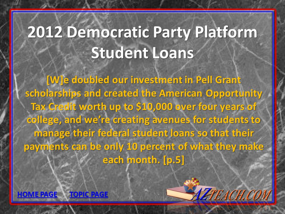 2012 Democratic Party Platform Student Loans [W]e doubled our investment in Pell Grant scholarships and created the American Opportunity Tax Credit wo