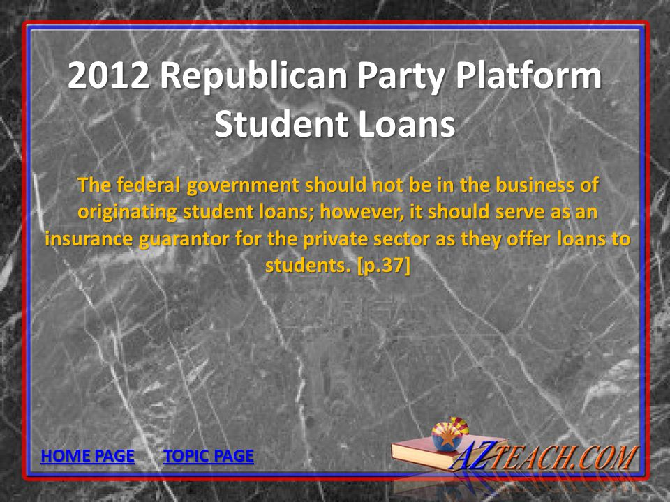 2012 Republican Party Platform Student Loans The federal government should not be in the business of originating student loans; however, it should ser