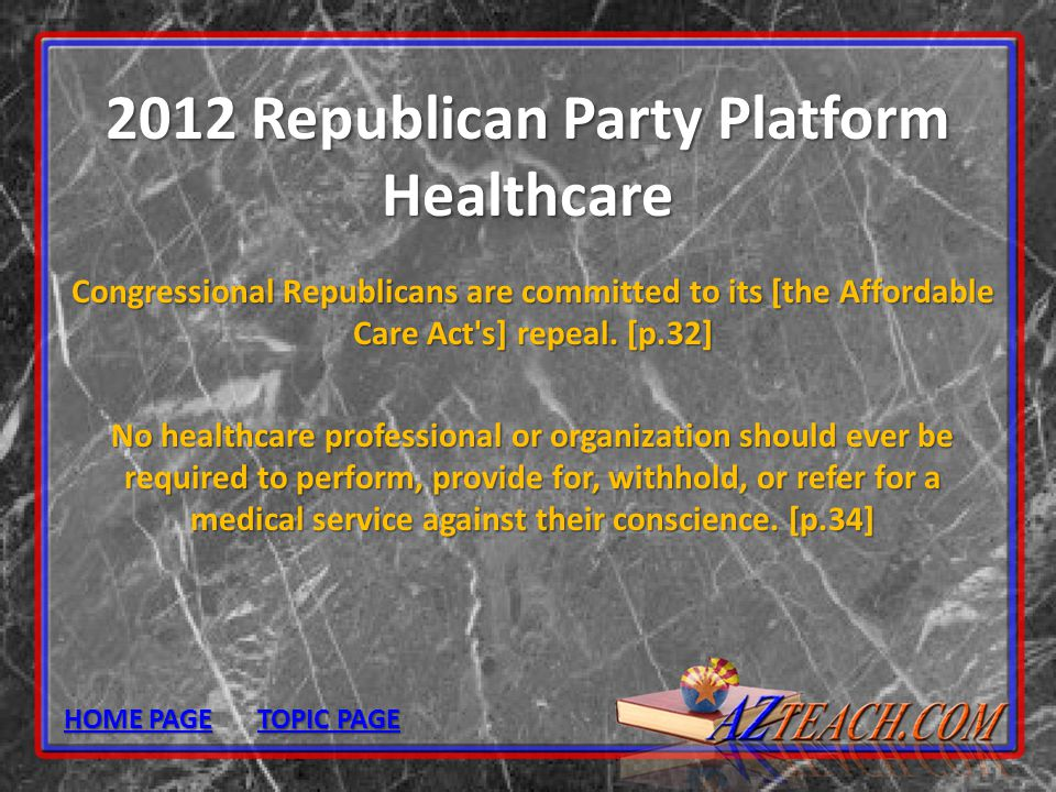 2012 Republican Party Platform Healthcare Congressional Republicans are committed to its [the Affordable Care Act's] repeal. [p.32] No healthcare prof