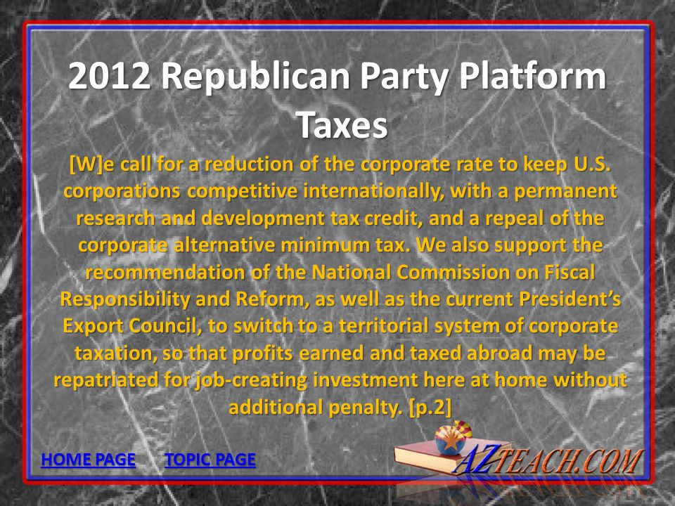 2012 Republican Party Platform Taxes [W]e call for a reduction of the corporate rate to keep U.S. corporations competitive internationally, with a per