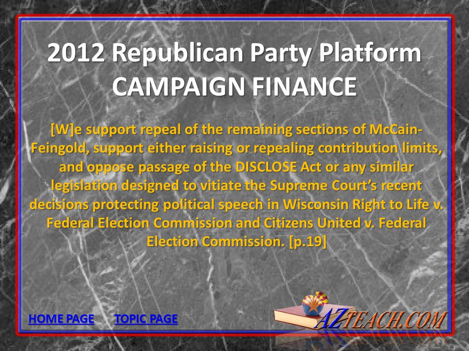 2012 Republican Party Platform CAMPAIGN FINANCE [W]e support repeal of the remaining sections of McCain- Feingold, support either raising or repealing