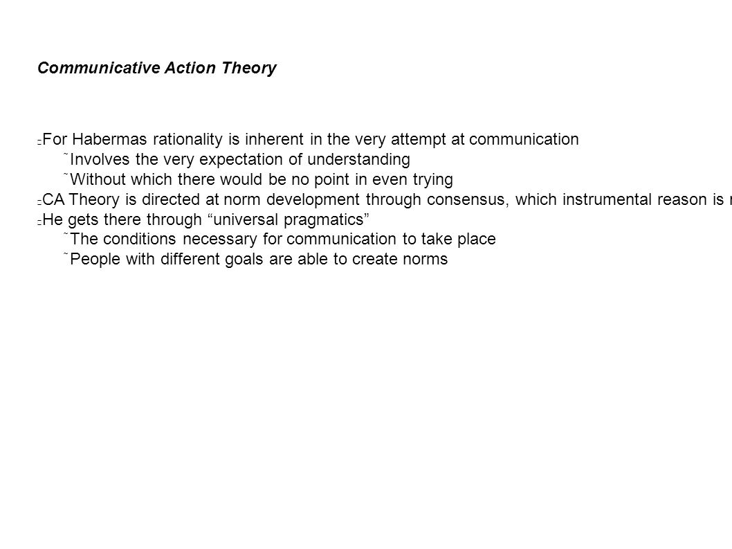 Communicative Action Theory For Habermas rationality is inherent in the very attempt at communication  Involves the very expectation of understanding  Without which there would be no point in even trying CA Theory is directed at norm development through consensus, which instrumental reason is not prepared to deal with He gets there through universal pragmatics  The conditions necessary for communication to take place  People with different goals are able to create norms