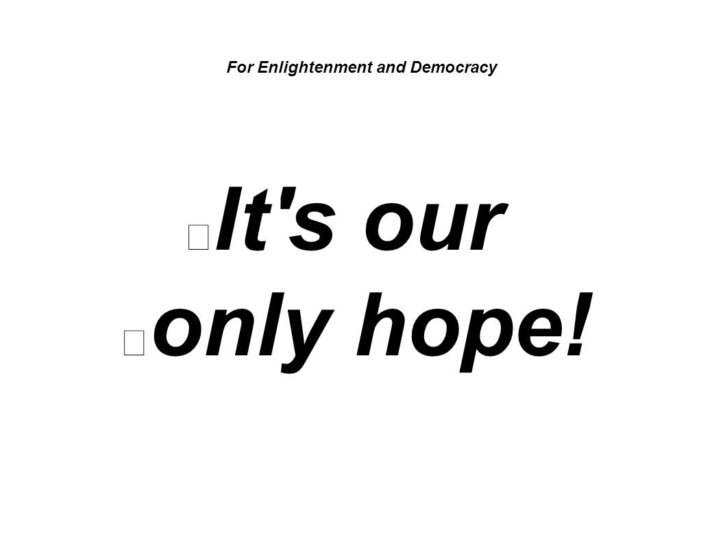 For Enlightenment and Democracy It s our only hope!