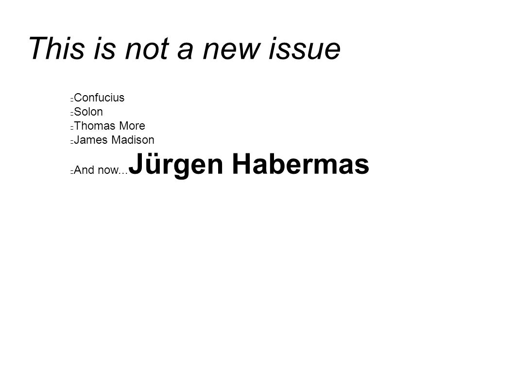 This is not a new issue Confucius Solon Thomas More James Madison And now... Jürgen Habermas