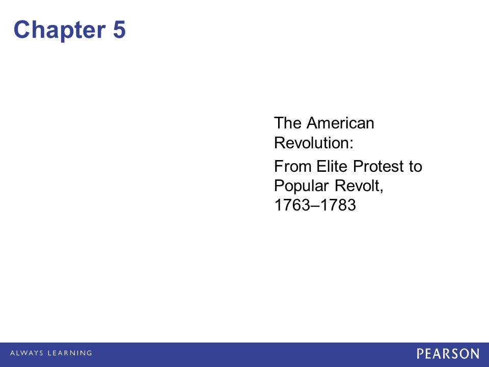 Chapter 5 The American Revolution: From Elite Protest to Popular Revolt, 1763–1783