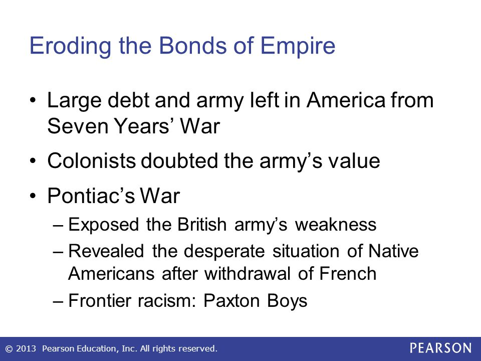Eroding the Bonds of Empire Large debt and army left in America from Seven Years' War Colonists doubted the army's value Pontiac's War –Exposed the British army's weakness –Revealed the desperate situation of Native Americans after withdrawal of French –Frontier racism: Paxton Boys © 2013 Pearson Education, Inc.