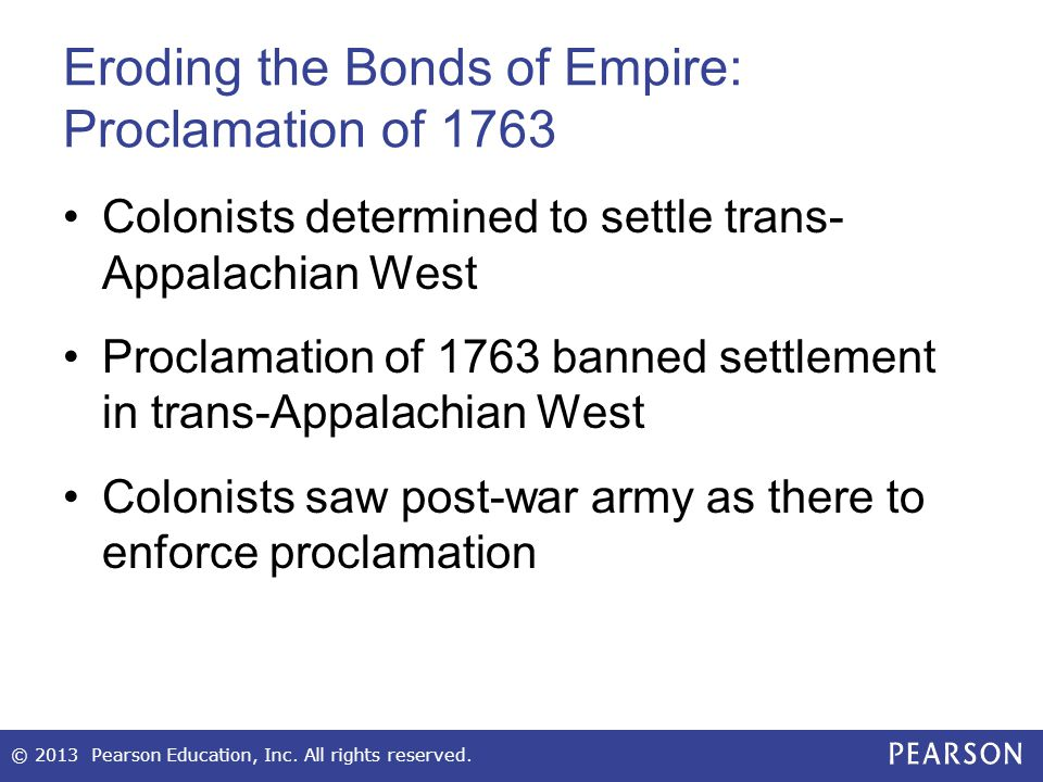 Eroding the Bonds of Empire: Proclamation of 1763 Colonists determined to settle trans- Appalachian West Proclamation of 1763 banned settlement in tra