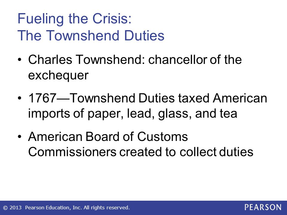 Fueling the Crisis: The Townshend Duties Charles Townshend: chancellor of the exchequer 1767—Townshend Duties taxed American imports of paper, lead, g