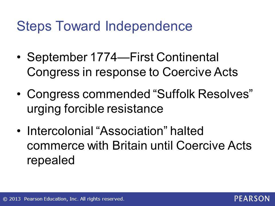 Steps Toward Independence September 1774—First Continental Congress in response to Coercive Acts Congress commended Suffolk Resolves urging forcible resistance Intercolonial Association halted commerce with Britain until Coercive Acts repealed © 2013 Pearson Education, Inc.