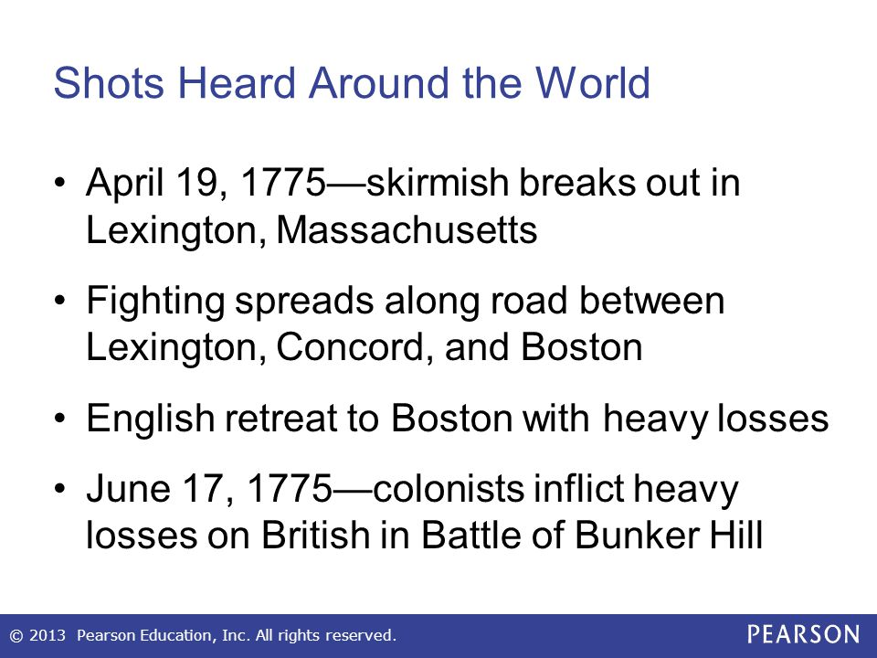 Shots Heard Around the World April 19, 1775—skirmish breaks out in Lexington, Massachusetts Fighting spreads along road between Lexington, Concord, and Boston English retreat to Boston with heavy losses June 17, 1775—colonists inflict heavy losses on British in Battle of Bunker Hill © 2013 Pearson Education, Inc.