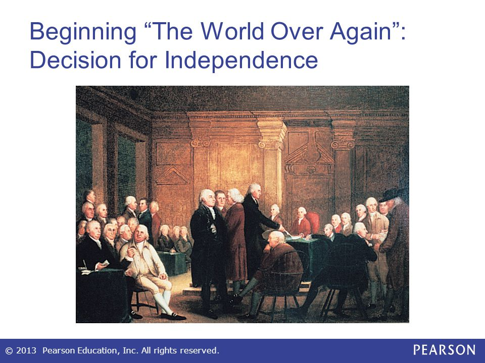 Beginning The World Over Again : Decision for Independence © 2013 Pearson Education, Inc.