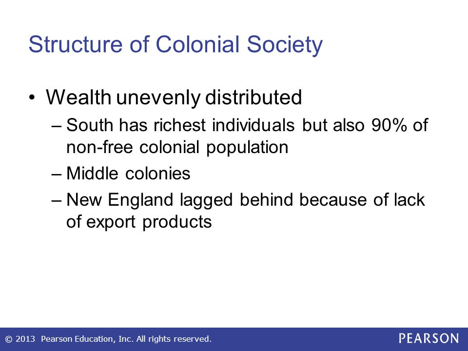Structure of Colonial Society Wealth unevenly distributed –South has richest individuals but also 90% of non-free colonial population –Middle colonies –New England lagged behind because of lack of export products © 2013 Pearson Education, Inc.