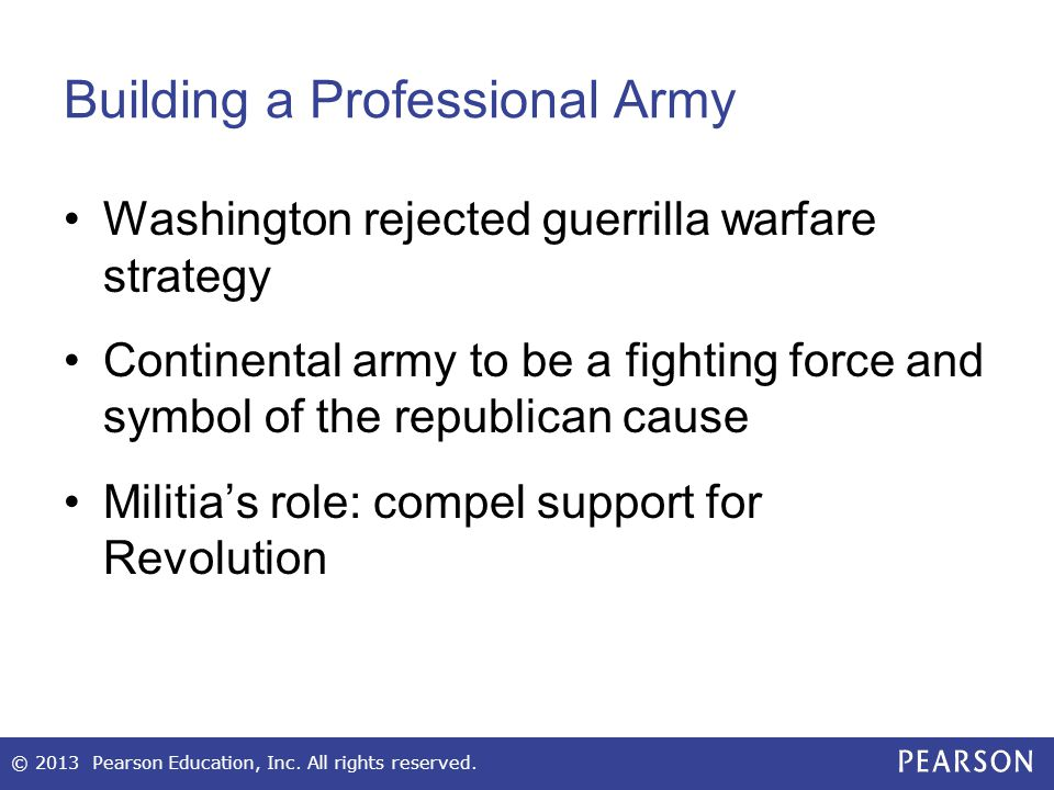 Building a Professional Army Washington rejected guerrilla warfare strategy Continental army to be a fighting force and symbol of the republican cause Militia's role: compel support for Revolution © 2013 Pearson Education, Inc.