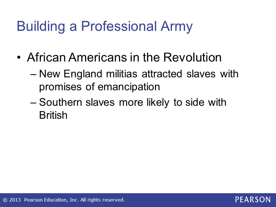 Building a Professional Army African Americans in the Revolution –New England militias attracted slaves with promises of emancipation –Southern slaves more likely to side with British © 2013 Pearson Education, Inc.