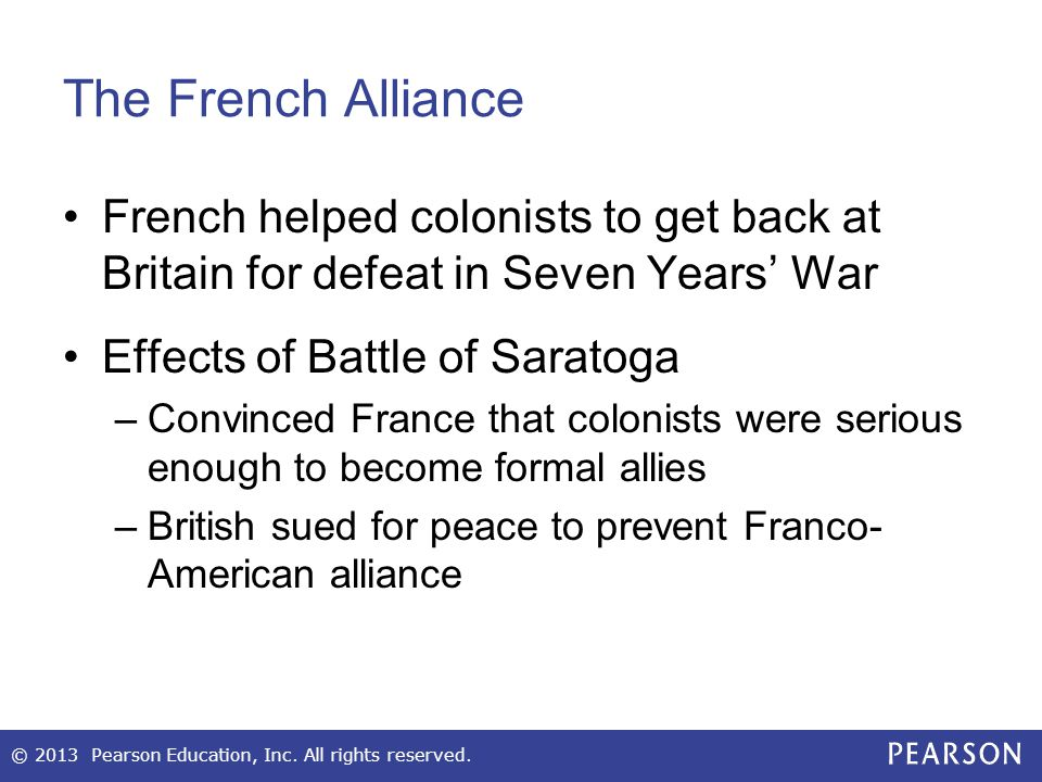 The French Alliance French helped colonists to get back at Britain for defeat in Seven Years' War Effects of Battle of Saratoga –Convinced France that colonists were serious enough to become formal allies –British sued for peace to prevent Franco- American alliance © 2013 Pearson Education, Inc.