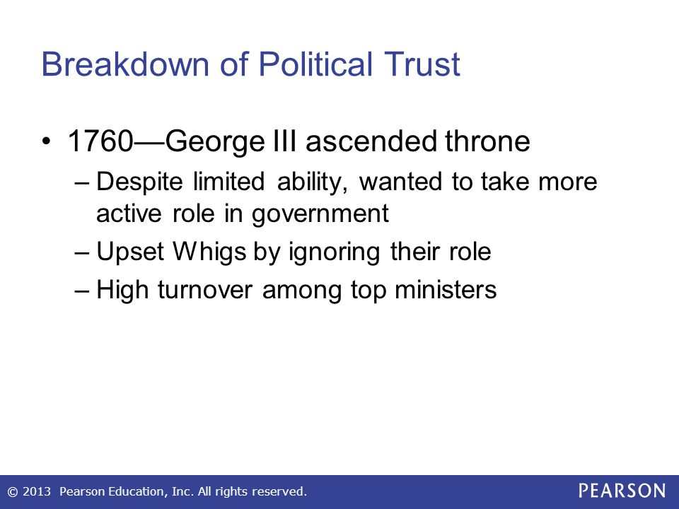 Breakdown of Political Trust 1760—George III ascended throne –Despite limited ability, wanted to take more active role in government –Upset Whigs by ignoring their role –High turnover among top ministers © 2013 Pearson Education, Inc.