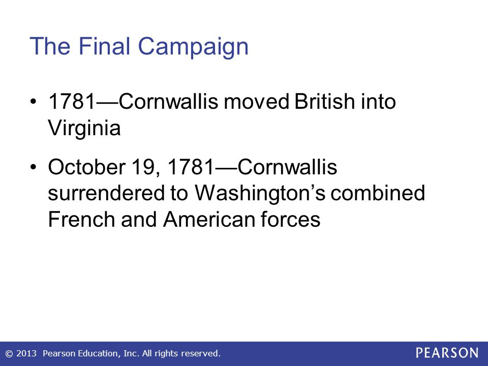 The Final Campaign 1781—Cornwallis moved British into Virginia October 19, 1781—Cornwallis surrendered to Washington's combined French and American fo