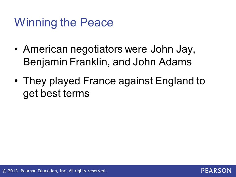 Winning the Peace American negotiators were John Jay, Benjamin Franklin, and John Adams They played France against England to get best terms © 2013 Pearson Education, Inc.