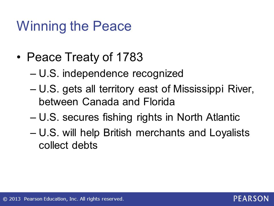 Winning the Peace Peace Treaty of 1783 –U.S. independence recognized –U.S. gets all territory east of Mississippi River, between Canada and Florida –U