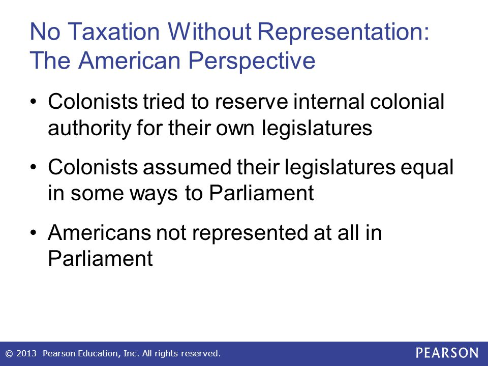 No Taxation Without Representation: The American Perspective Colonists tried to reserve internal colonial authority for their own legislatures Colonis