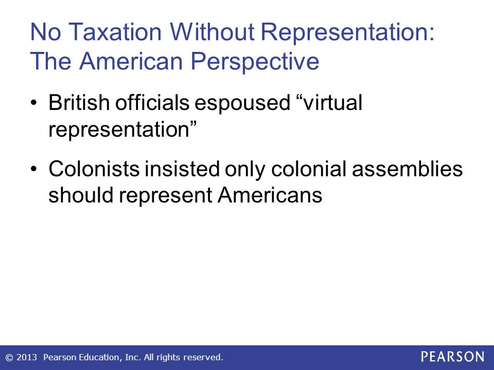 No Taxation Without Representation: The American Perspective British officials espoused virtual representation Colonists insisted only colonial assemblies should represent Americans © 2013 Pearson Education, Inc.