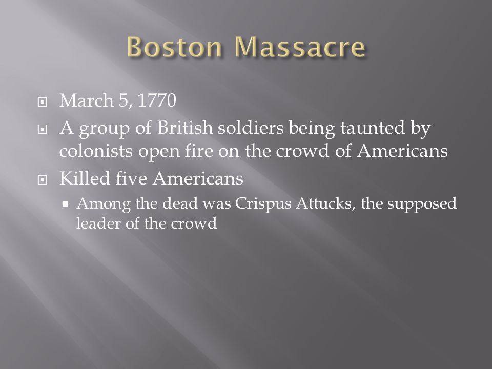  March 5, 1770  A group of British soldiers being taunted by colonists open fire on the crowd of Americans  Killed five Americans  Among the dead