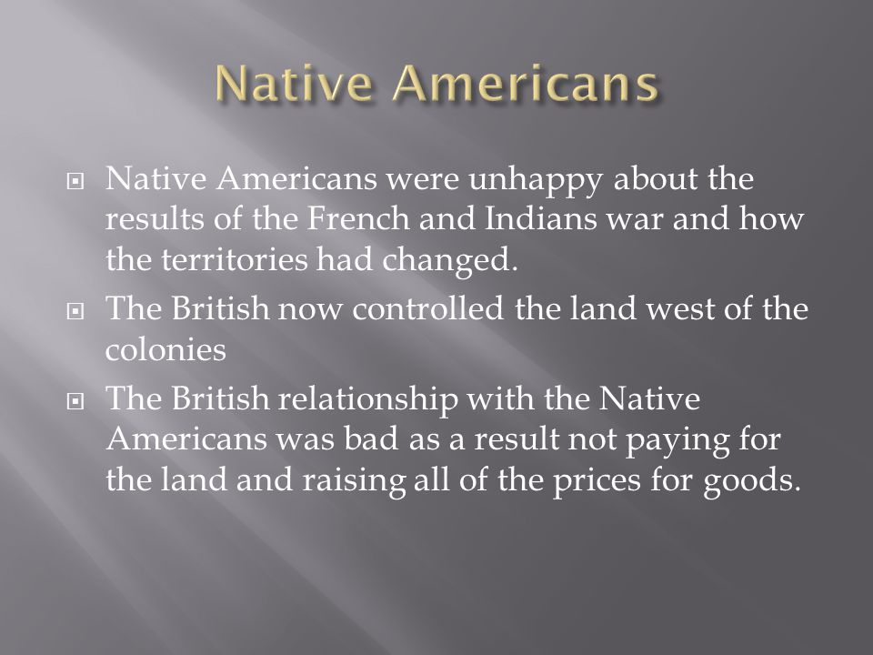  Native Americans were unhappy about the results of the French and Indians war and how the territories had changed.  The British now controlled the