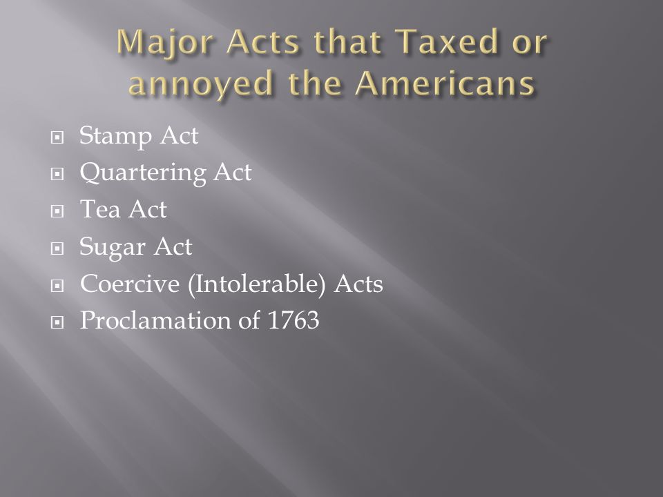  Stamp Act  Quartering Act  Tea Act  Sugar Act  Coercive (Intolerable) Acts  Proclamation of 1763