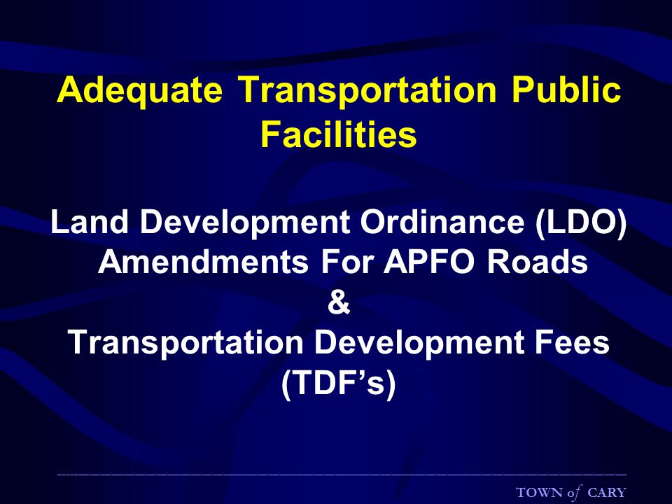 ________________________________________________________________________________________________________________________________________________________ TOWN o f CARY Adequate Transportation Public Facilities Land Development Ordinance (LDO) Amendments For APFO Roads & Transportation Development Fees (TDF's)