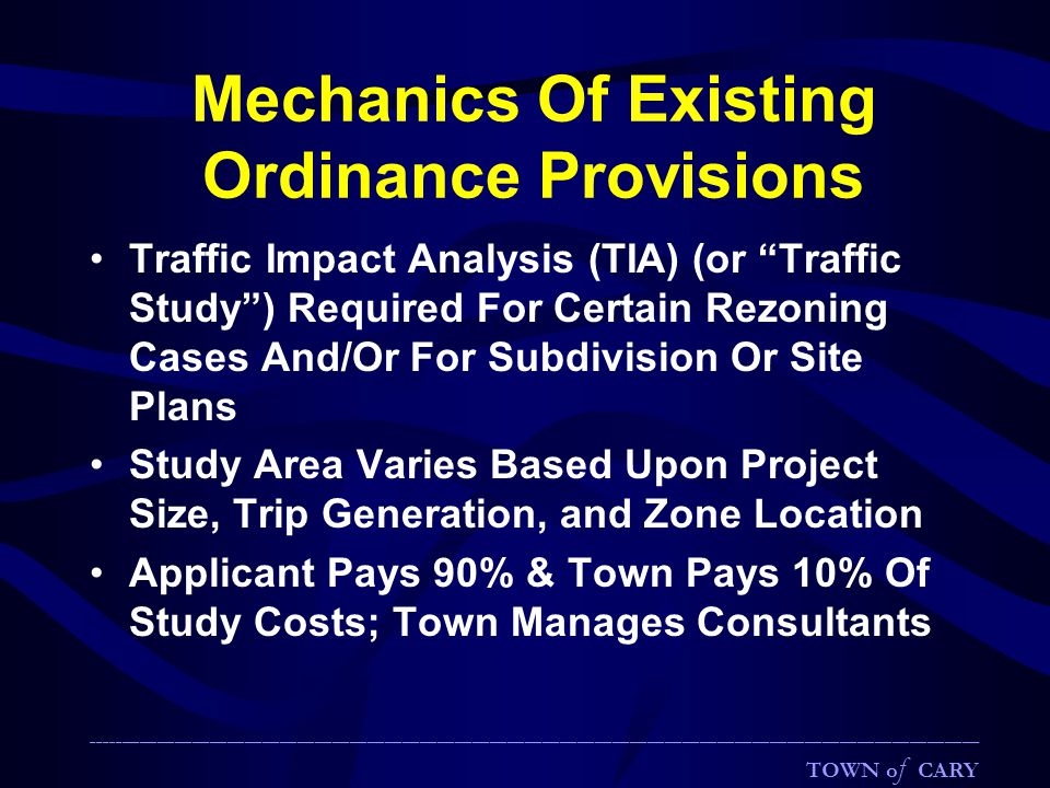 Mechanics Of Existing Ordinance Provisions Traffic Impact Analysis (TIA) (or Traffic Study ) Required For Certain Rezoning Cases And/Or For Subdivision Or Site Plans Study Area Varies Based Upon Project Size, Trip Generation, and Zone Location Applicant Pays 90% & Town Pays 10% Of Study Costs; Town Manages Consultants ________________________________________________________________________________________________________________________________________________________ TOWN o f CARY