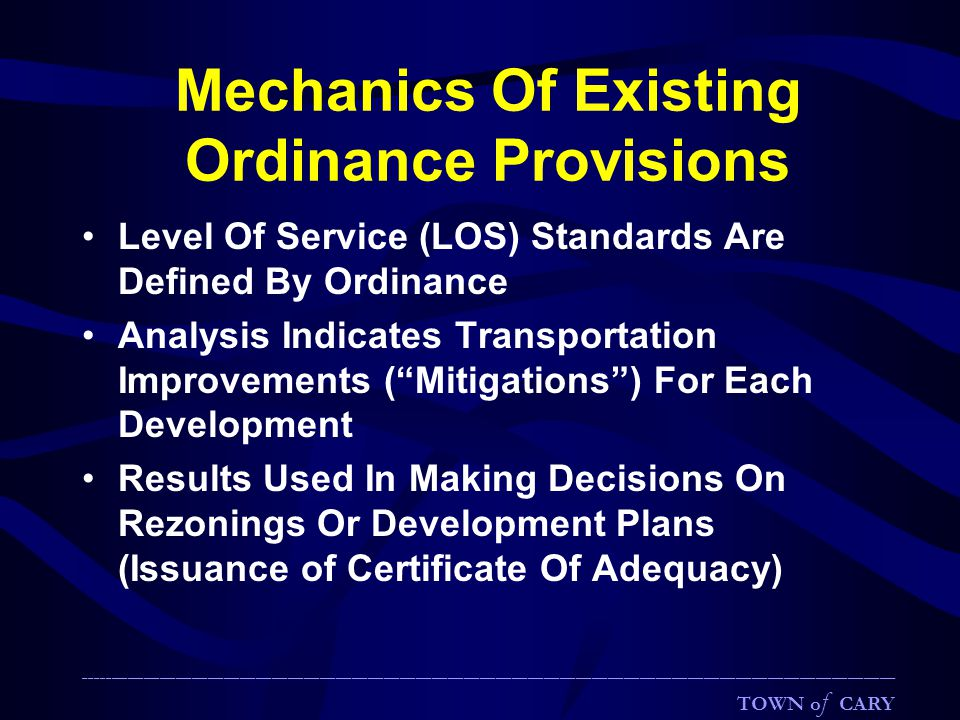 Mechanics Of Existing Ordinance Provisions Level Of Service (LOS) Standards Are Defined By Ordinance Analysis Indicates Transportation Improvements ( Mitigations ) For Each Development Results Used In Making Decisions On Rezonings Or Development Plans (Issuance of Certificate Of Adequacy) ________________________________________________________________________________________________________________________________________________________ TOWN o f CARY