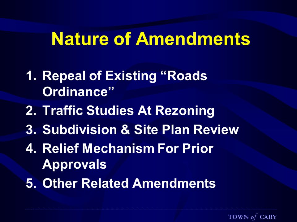 Nature of Amendments 1.Repeal of Existing Roads Ordinance 2.Traffic Studies At Rezoning 3.Subdivision & Site Plan Review 4.Relief Mechanism For Prior Approvals 5.Other Related Amendments ________________________________________________________________________________________________________________________________________________________ TOWN o f CARY