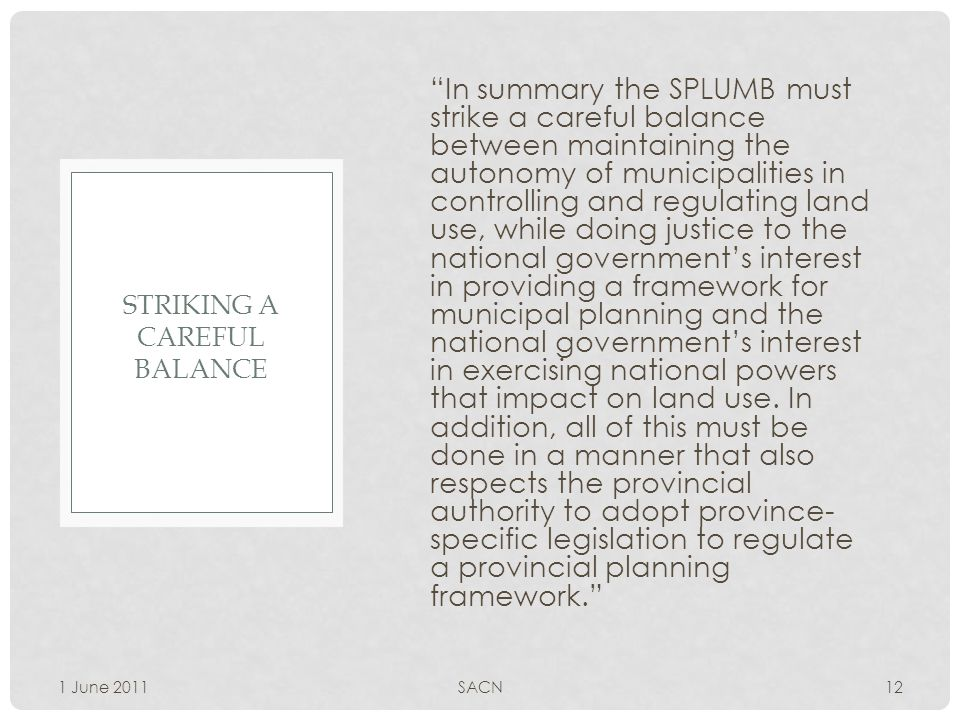 In summary the SPLUMB must strike a careful balance between maintaining the autonomy of municipalities in controlling and regulating land use, while doing justice to the national government's interest in providing a framework for municipal planning and the national government's interest in exercising national powers that impact on land use.
