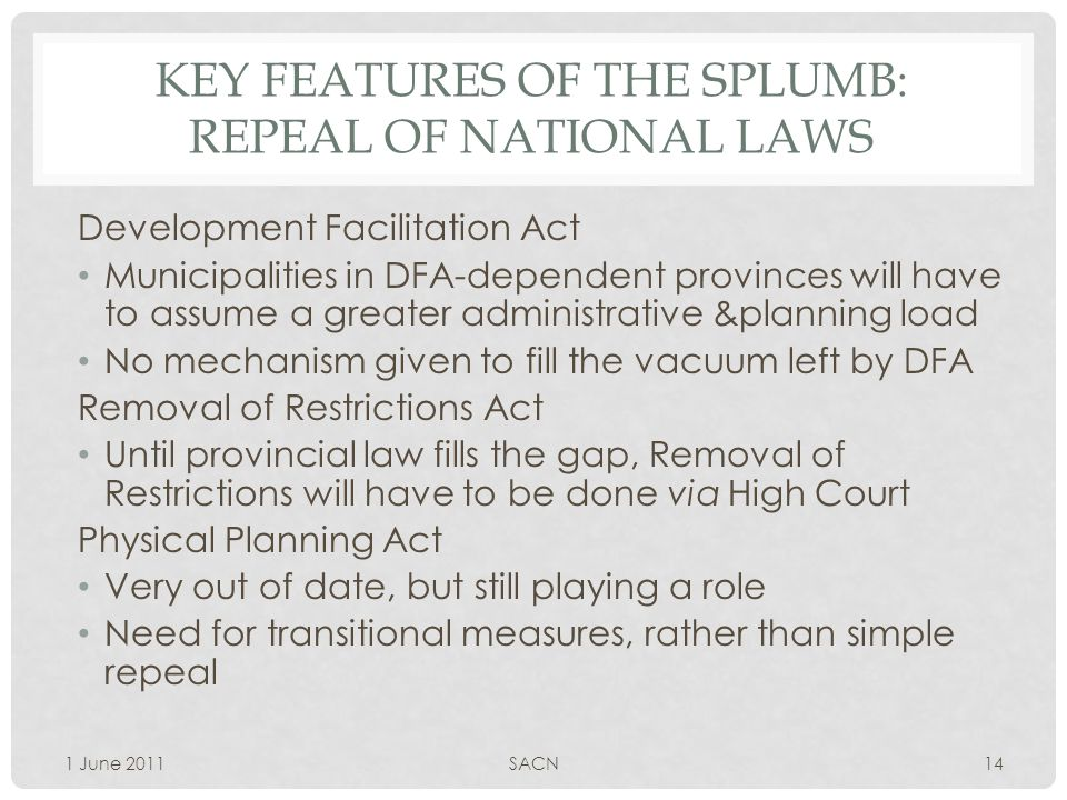 KEY FEATURES OF THE SPLUMB: REPEAL OF NATIONAL LAWS Development Facilitation Act Municipalities in DFA-dependent provinces will have to assume a greater administrative &planning load No mechanism given to fill the vacuum left by DFA Removal of Restrictions Act Until provincial law fills the gap, Removal of Restrictions will have to be done via High Court Physical Planning Act Very out of date, but still playing a role Need for transitional measures, rather than simple repeal 1 June 2011SACN14