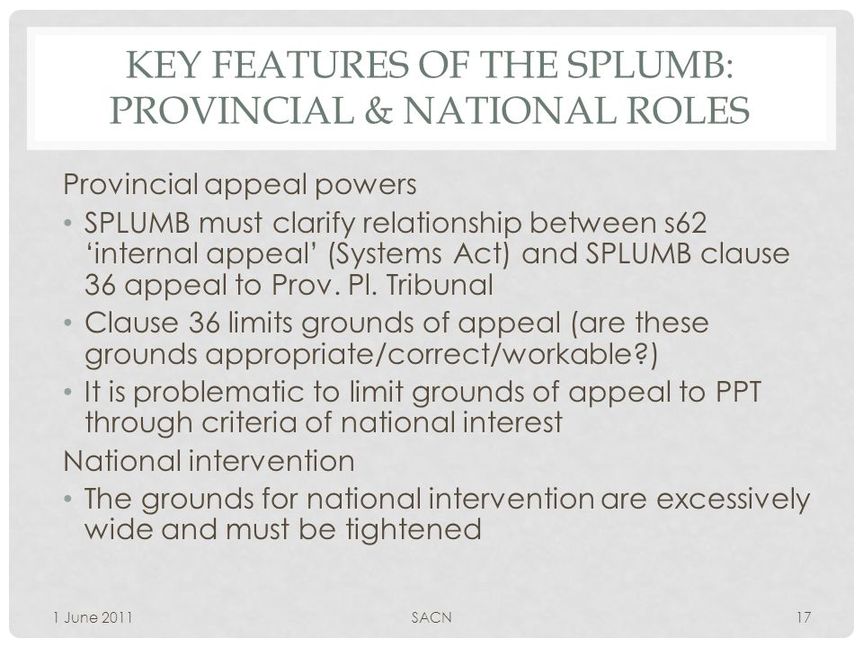 KEY FEATURES OF THE SPLUMB: PROVINCIAL & NATIONAL ROLES Provincial appeal powers SPLUMB must clarify relationship between s62 'internal appeal' (Systems Act) and SPLUMB clause 36 appeal to Prov.
