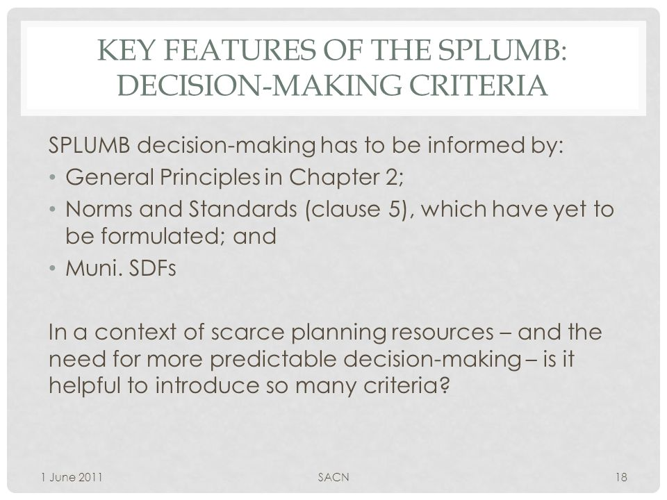 KEY FEATURES OF THE SPLUMB: DECISION-MAKING CRITERIA SPLUMB decision-making has to be informed by: General Principles in Chapter 2; Norms and Standards (clause 5), which have yet to be formulated; and Muni.