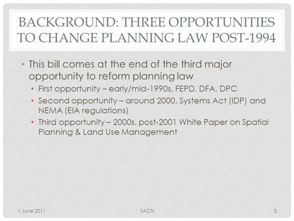 BACKGROUND: THREE OPPORTUNITIES TO CHANGE PLANNING LAW POST-1994 This bill comes at the end of the third major opportunity to reform planning law First opportunity – early/mid-1990s, FEPD, DFA, DPC Second opportunity – around 2000, Systems Act (IDP) and NEMA (EIA regulations) Third opportunity – 2000s, post-2001 White Paper on Spatial Planning & Land Use Management 1 June 20113SACN