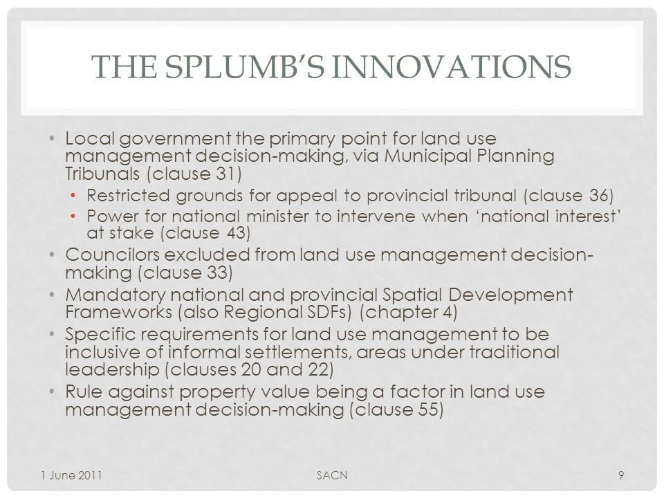 THE SPLUMB'S INNOVATIONS Local government the primary point for land use management decision-making, via Municipal Planning Tribunals (clause 31) Restricted grounds for appeal to provincial tribunal (clause 36) Power for national minister to intervene when 'national interest' at stake (clause 43) Councilors excluded from land use management decision- making (clause 33) Mandatory national and provincial Spatial Development Frameworks (also Regional SDFs) (chapter 4) Specific requirements for land use management to be inclusive of informal settlements, areas under traditional leadership (clauses 20 and 22) Rule against property value being a factor in land use management decision-making (clause 55) 1 June 2011SACN9